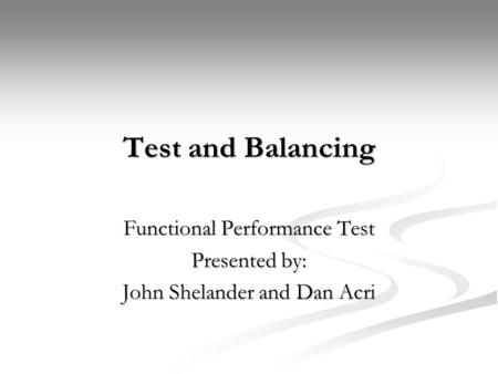 Test and Balancing Functional Performance Test Presented by: John Shelander and Dan Acri.