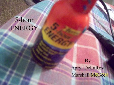 5-hour ENERGY By: Apryl DeLaRosa Marshall McGee. APRYL DELAROSA- MORNING: 1)First time I ever took a five-hour energy shot, I fell asleep for about the.