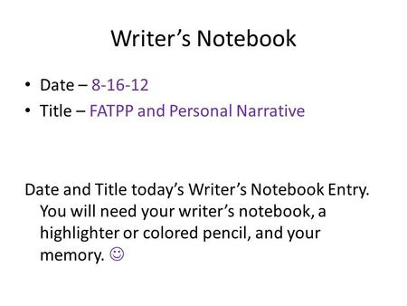Writer's Notebook Date – 8-16-12 Title – FATPP and Personal Narrative Date and Title today's Writer's Notebook Entry. You will need your writer's notebook,