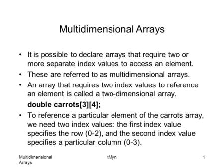 Multidimensional Arrays tMyn1 Multidimensional Arrays It is possible to declare arrays that require two or more separate index values to access an element.