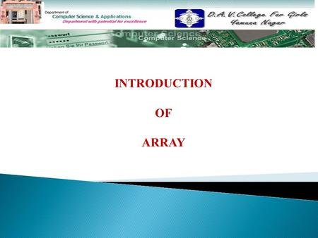 INTRODUCTION OF ARRAY. Topics To Be Discussed………………………. Introduction Types of array One Dimensional Array Internal representation of one-dimensional array.