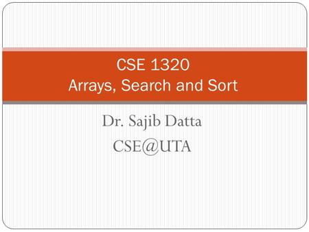 Dr. Sajib Datta CSE 1320 Arrays, Search and Sort.