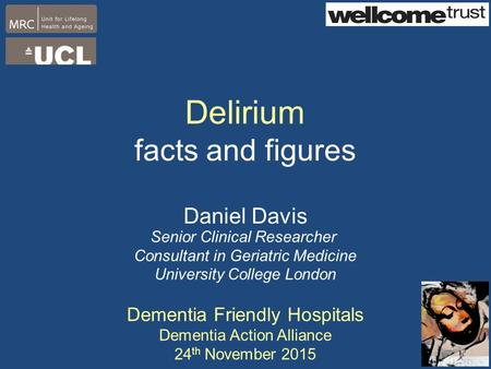 Delirium facts and figures Daniel Davis Senior Clinical Researcher Consultant in Geriatric Medicine University College London Dementia Friendly Hospitals.