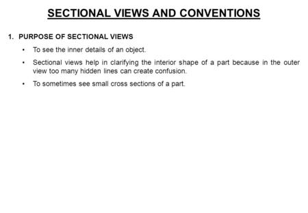 SECTIONAL VIEWS AND CONVENTIONS 1.PURPOSE OF SECTIONAL VIEWS To see the inner details of an object. Sectional views help in clarifying the interior shape.