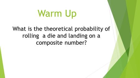 Warm Up What is the theoretical probability of rolling a die and landing on a composite number?