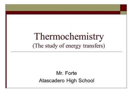 Thermochemistry (The study of energy transfers) Mr. Forte Atascadero High School.