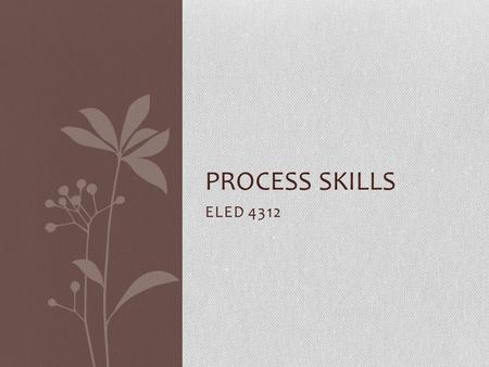 ELED 4312 PROCESS SKILLS. The Learning Cycle Engage Explore Explain Elaborate Evaluate It is not necessary to use all the phases of the 5E instructional.