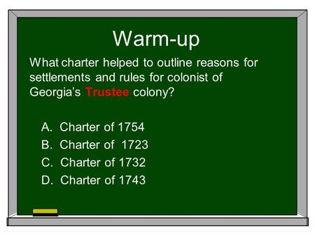Warm-up What charter helped to outline reasons for settlements and rules for colonist of Georgia's Trustee colony? A. Charter of 1754 B. Charter of 1723.