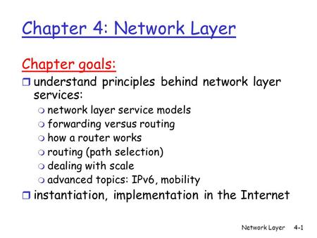 Network Layer4-1 Chapter 4: Network Layer Chapter goals: r understand principles behind network layer services: m network layer service models m forwarding.