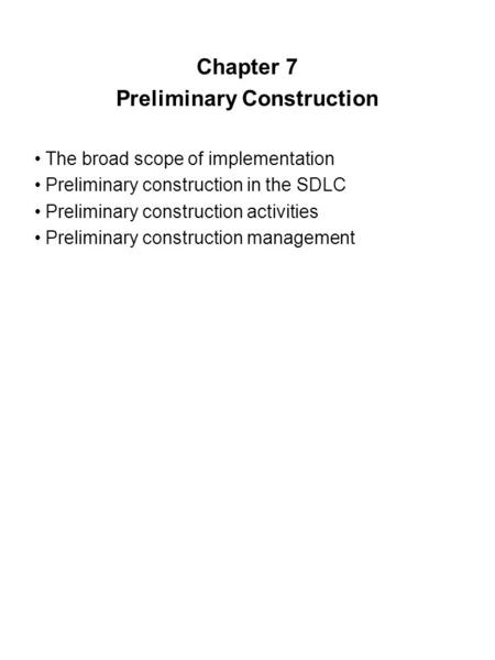 Chapter 7 Preliminary Construction The broad scope of implementation Preliminary construction in the SDLC Preliminary construction activities Preliminary.