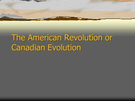 The American Revolution or Canadian Evolution. Effects of the American Revolution  The American Revolution created two new countries. The new country.