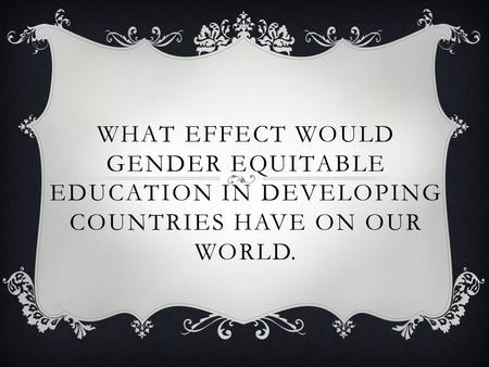 WHAT EFFECT WOULD GENDER EQUITABLE EDUCATION IN DEVELOPING COUNTRIES HAVE ON OUR WORLD.
