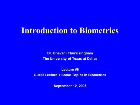 Introduction to Biometrics Dr. Bhavani Thuraisingham The University of Texas at Dallas Lecture #6 Guest Lecture + Some Topics in Biometrics September 12,