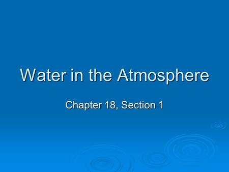 Water in the Atmosphere Chapter 18, Section 1. Water in the Atmosphere  Precipitation – any form of water that falls from a cloud  When it comes to.