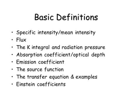 Basic Definitions Specific intensity/mean intensity Flux The K integral and radiation pressure Absorption coefficient/optical depth Emission coefficient.