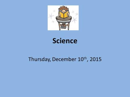 Science Thursday, December 10 th, 2015. Warm Up Bring your notebook, pencil, and agenda to your desk Complete Thursday's warm up now YOU ARE QUIET, WORKING.