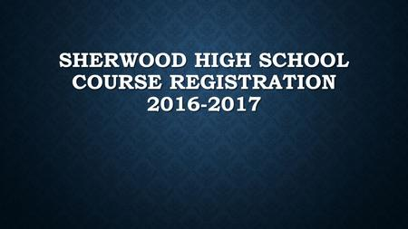 SHERWOOD HIGH SCHOOL COURSE REGISTRATION 2016-2017.