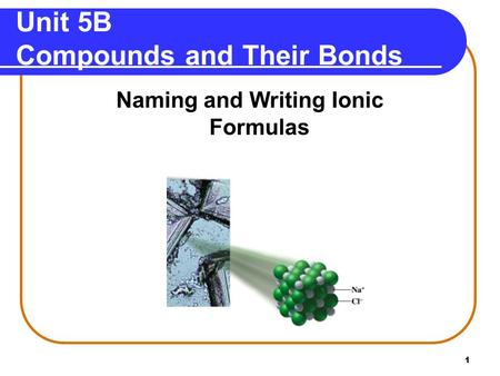 1 Unit 5B Compounds and Their Bonds Naming and Writing Ionic Formulas.