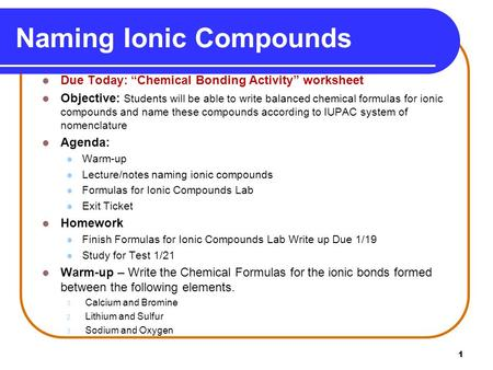 "1 Naming Ionic Compounds Due Today: ""Chemical Bonding Activity"" worksheet Objective: Students will be able to write balanced chemical formulas for ionic."