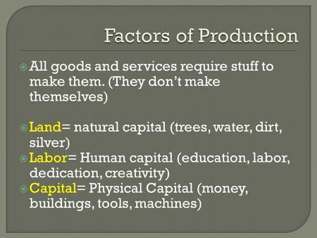  All goods and services require stuff to make them. (They don't make themselves)  Land= natural capital (trees, water, dirt, silver)  Labor= Human capital.