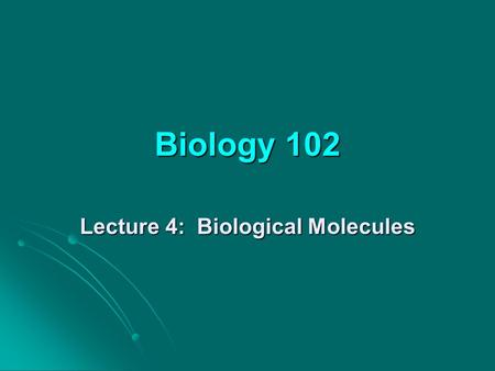 Biology 102 Lecture 4: Biological Molecules. Lecture outline 1. Organic molecules: Overview 2. Carbohydrates Functions Functions Structure Structure 3.