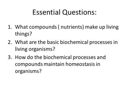 Essential Questions: 1.What compounds ( nutrients) make up living things? 2.What are the basic biochemical processes in living organisms? 3.How do the.