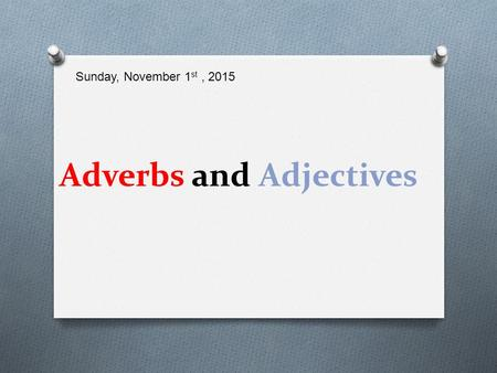 Adverbs and Adjectives Sunday, November 1 st, 2015.