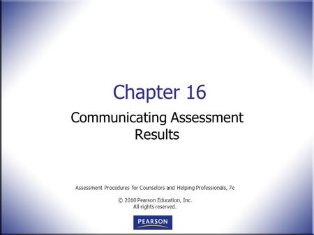 Assessment Procedures for Counselors and Helping Professionals, 7e © 2010 Pearson Education, Inc. All rights reserved. Chapter 16 Communicating Assessment.