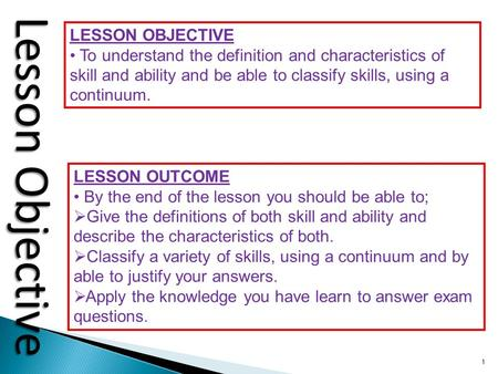 1 Lesson Objective LESSON OBJECTIVE To understand the definition and characteristics of skill and ability and be able to classify skills, using a continuum.