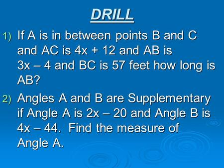 DRILL 1) If A is in between points B and C and AC is 4x + 12 and AB is 3x – 4 and BC is 57 feet how long is AB? 2) Angles A and B are Supplementary if.