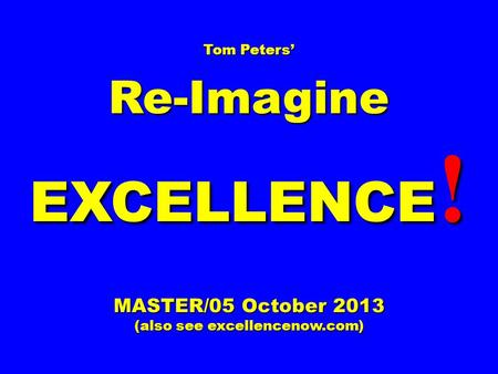 Tom Peters' Re-Imagine EXCELLENCE ! MASTER/05 October 2013 (also see excellencenow.com)