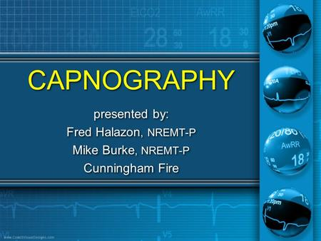 CAPNOGRAPHY presented by: Fred Halazon, NREMT-P Mike Burke, NREMT-P Cunningham Fire presented by: Fred Halazon, NREMT-P Mike Burke, NREMT-P Cunningham.