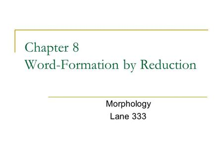 Chapter 8 Word-Formation by Reduction Morphology Lane 333.