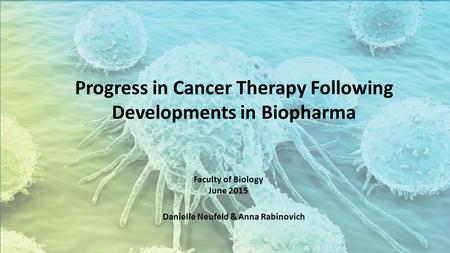 Progress in Cancer Therapy Following Developments in Biopharma Faculty of Biology June 2015 Danielle Neufeld & Anna Rabinovich.