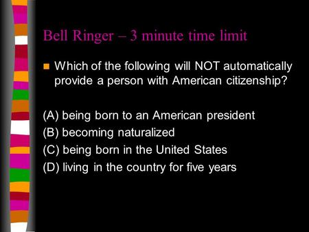 Bell Ringer – 3 minute time limit Which of the following will NOT automatically provide a person with American citizenship? (A) being born to an American.