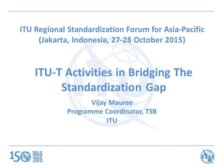 ITU-T Activities in Bridging The Standardization Gap Vijay Mauree Programme Coordinator, TSB ITU ITU Regional Standardization Forum for Asia-Pacific (Jakarta,