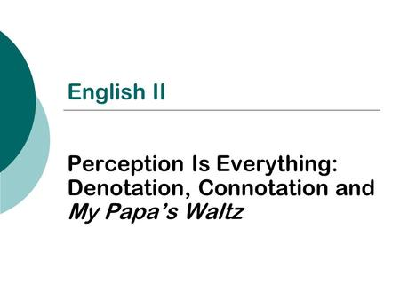 English II Perception Is Everything: Denotation, Connotation and My Papa's Waltz.