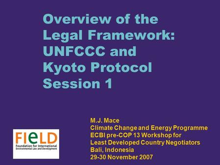 Overview of the Legal Framework: UNFCCC and Kyoto Protocol Session 1 M.J. Mace Climate Change and Energy Programme ECBI pre-COP 13 Workshop for Least Developed.