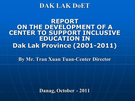 DAK LAK DoET REPORT ON THE DEVELOPMENT OF A CENTER TO SUPPORT INCLUSIVE EDUCATION IN Dak Lak Province (2001-2011) By Mr. Tran Xuan Tuan-Center Director.