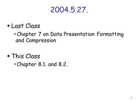 1 2004.5.27.  Last Class  Chapter 7 on Data Presentation Formatting and Compression  This Class  Chapter 8.1. and 8.2.