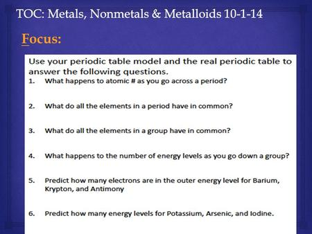 Focus:.   All elements are grouped into 3 categories based on similar properties:  1. Metals  2. Nonmetals  3. Metalloids Lesson: Notes will go here!