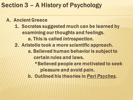 Section 3 – A History of Psychology A. Ancient Greece 1. Socrates suggested much can be learned by examining our thoughts and feelings. a. This is called.