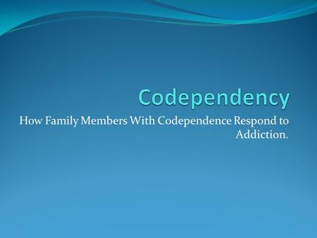 How Family Members With Codependence Respond to Addiction.