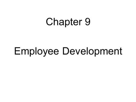 Chapter 9 Employee Development. Objectives 1.Discuss current trends in using formal education for development purposes. 2.Relate how assessment of personality.