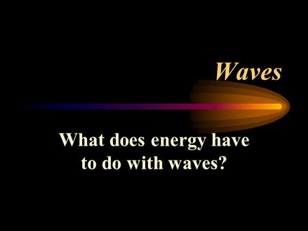 Waves What does energy have to do with waves?. What does energy have to do with the wave? All forms of energy travel from one point to another point in.