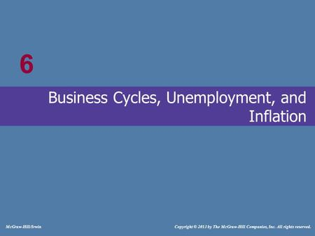 # McGraw-Hill/Irwin Copyright © 2013 by The McGraw-Hill Companies, Inc. All rights reserved. Business Cycles, Unemployment, and Inflation 6.