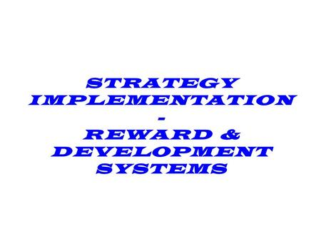STRATEGY IMPLEMENTATION - REWARD & DEVELOPMENT SYSTEMS.