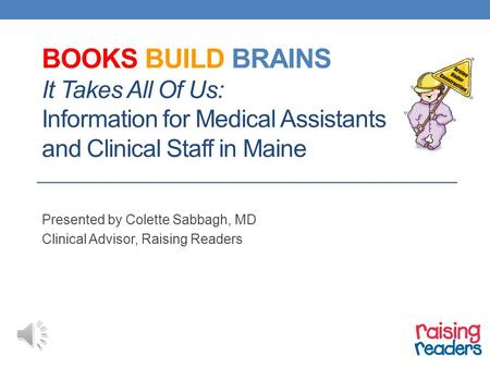 BOOKS BUILD BRAINS It Takes All Of Us: Information for Medical Assistants and Clinical Staff in Maine Presented by Colette Sabbagh, MD Clinical Advisor,