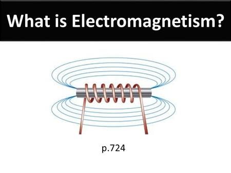 What is Electromagnetism? p.724. Electromagnetism The relationship between electricity and magnetism, where an electric current produces a magnetic field.