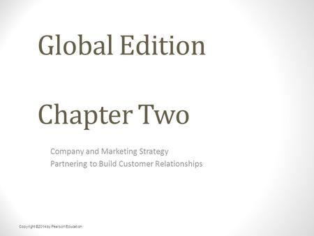 Global Edition Chapter Two Company and Marketing Strategy Partnering to Build Customer Relationships Copyright ©2014 by Pearson Education.